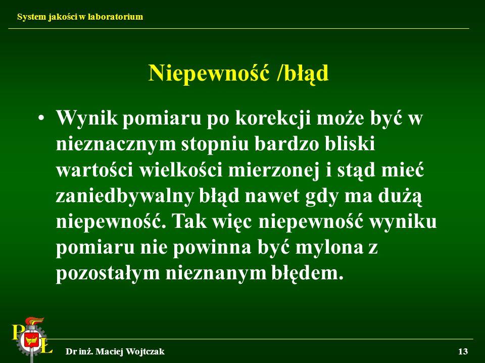 System jakości w laboratorium Dr inż. Maciej Wojtczak13 Niepewność /błąd Wynik pomiaru po korekcji może być w nieznacznym stopniu bardzo bliski wartoś
