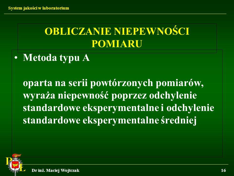 System jakości w laboratorium Dr inż. Maciej Wojtczak16 OBLICZANIE NIEPEWNOŚCI POMIARU Metoda typu A oparta na serii powtórzonych pomiarów, wyraża nie