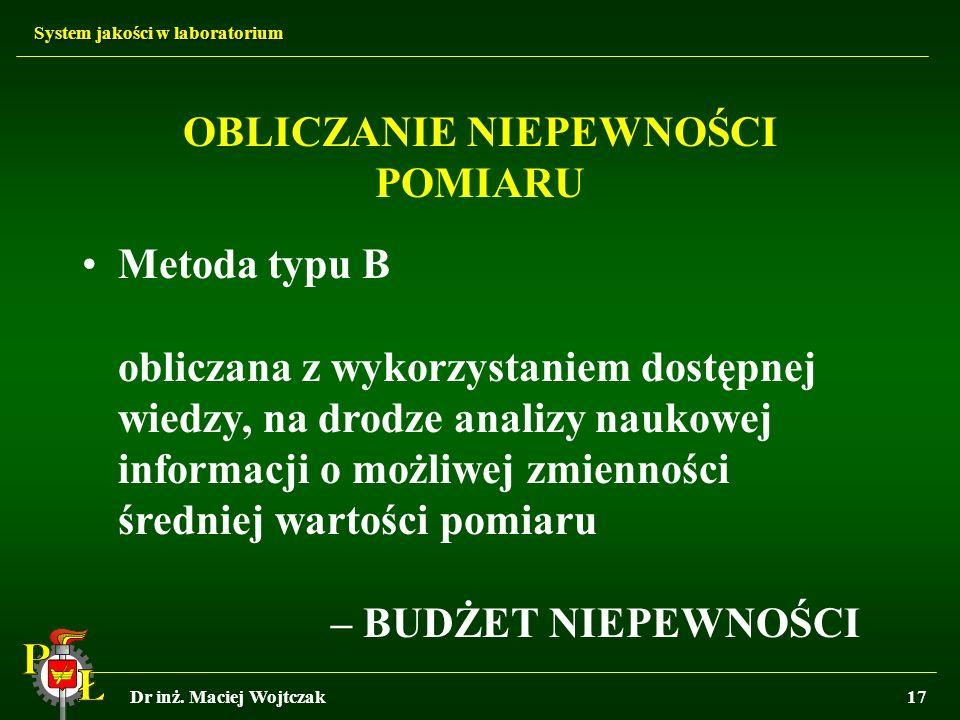 System jakości w laboratorium Dr inż. Maciej Wojtczak17 OBLICZANIE NIEPEWNOŚCI POMIARU Metoda typu B obliczana z wykorzystaniem dostępnej wiedzy, na d