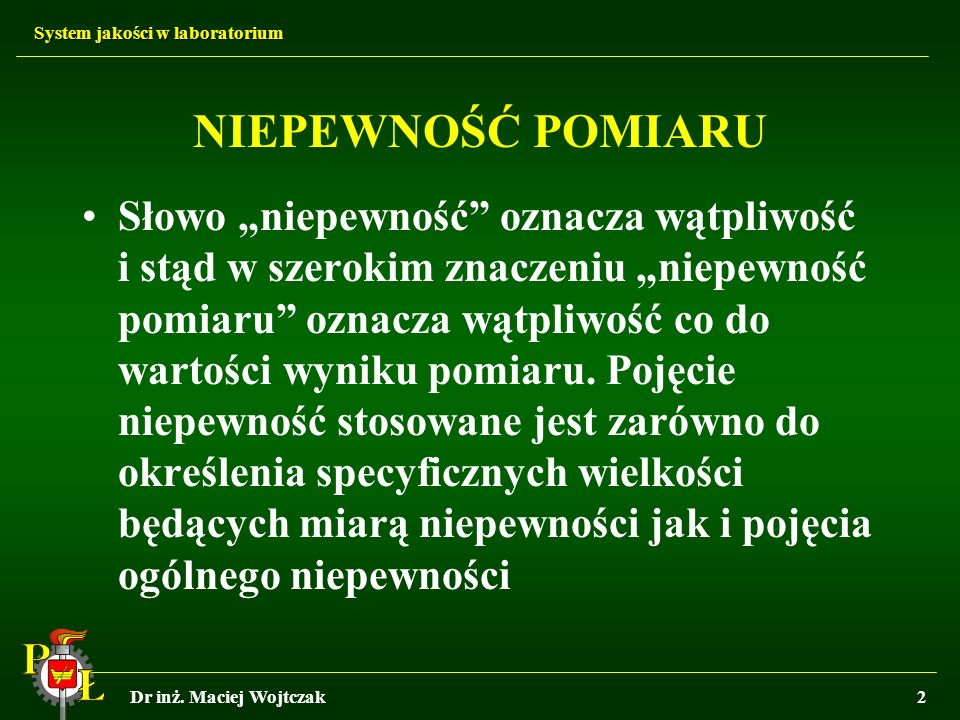 System jakości w laboratorium Dr inż. Maciej Wojtczak2 NIEPEWNOŚĆ POMIARU Słowo niepewność oznacza wątpliwość i stąd w szerokim znaczeniu niepewność p