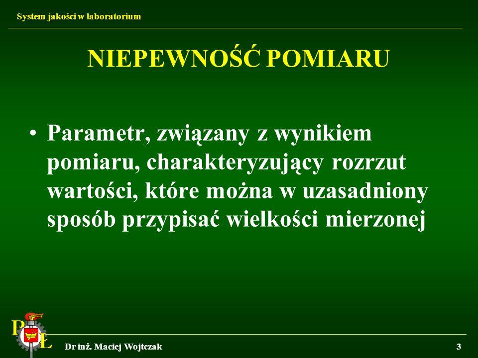 System jakości w laboratorium Dr inż. Maciej Wojtczak3 NIEPEWNOŚĆ POMIARU Parametr, związany z wynikiem pomiaru, charakteryzujący rozrzut wartości, kt