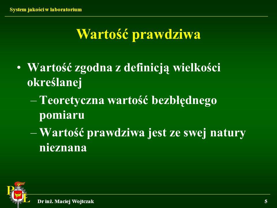 System jakości w laboratorium Dr inż. Maciej Wojtczak5 Wartość zgodna z definicją wielkości określanej –Teoretyczna wartość bezbłędnego pomiaru –Warto