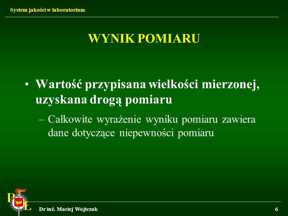 System jakości w laboratorium Dr inż. Maciej Wojtczak6 WYNIK POMIARU Wartość przypisana wielkości mierzonej, uzyskana drogą pomiaru –Całkowite wyrażen