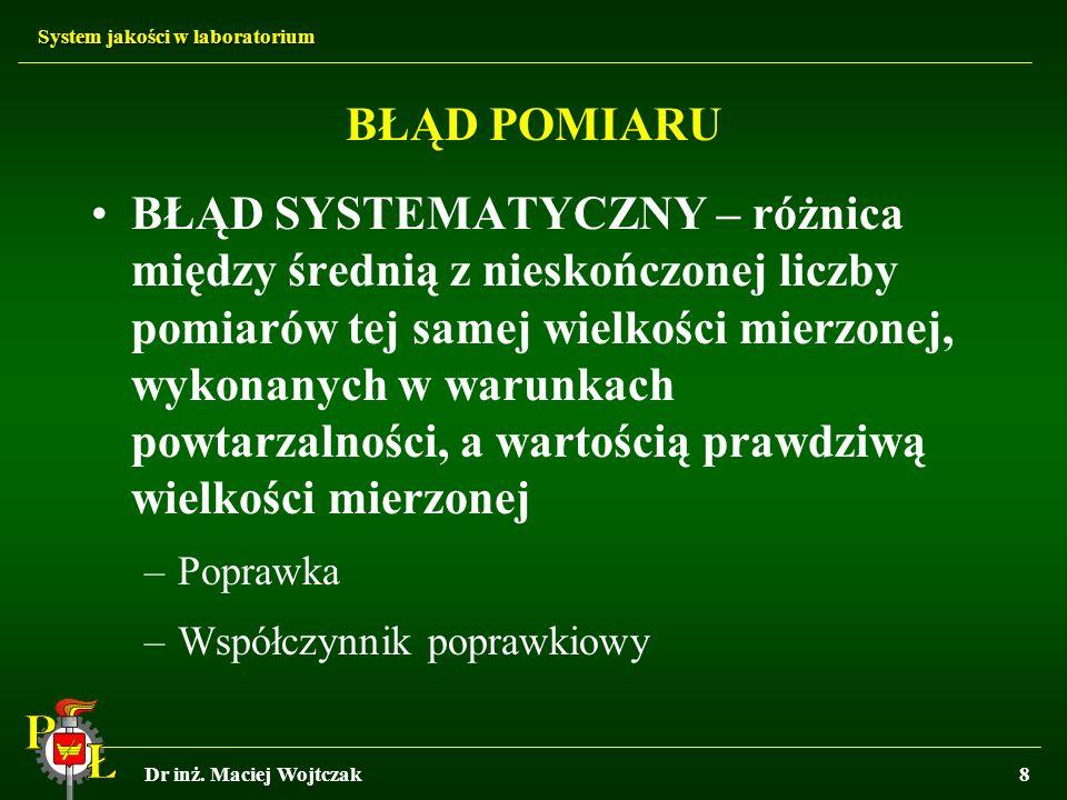 System jakości w laboratorium Dr inż. Maciej Wojtczak8 BŁĄD POMIARU BŁĄD SYSTEMATYCZNY – różnica między średnią z nieskończonej liczby pomiarów tej sa