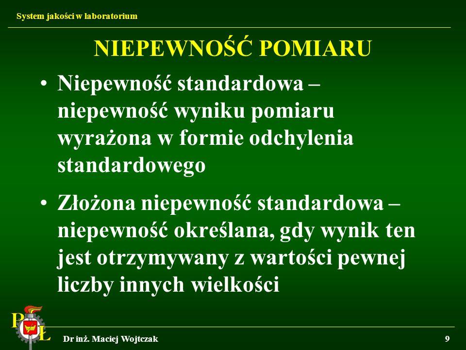 System jakości w laboratorium Dr inż. Maciej Wojtczak9 NIEPEWNOŚĆ POMIARU Niepewność standardowa – niepewność wyniku pomiaru wyrażona w formie odchyle
