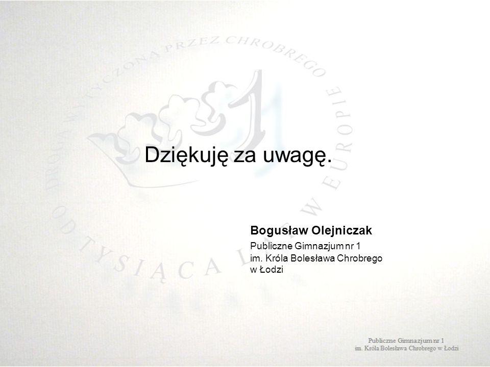 Dziękuję za uwagę. Bogusław Olejniczak Publiczne Gimnazjum nr 1 im. Króla Bolesława Chrobrego w Łodzi