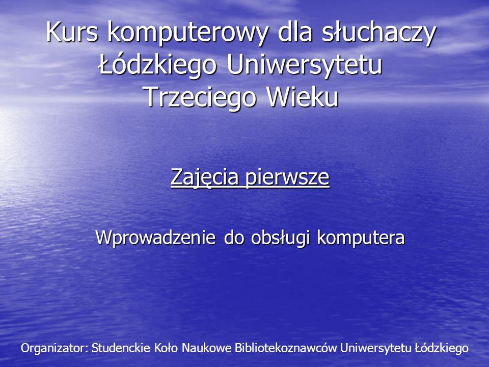 Kurs komputerowy dla słuchaczy Łódzkiego Uniwersytetu Trzeciego Wieku Zajęcia pierwsze Wprowadzenie do obsługi komputera Organizator: Studenckie Koło