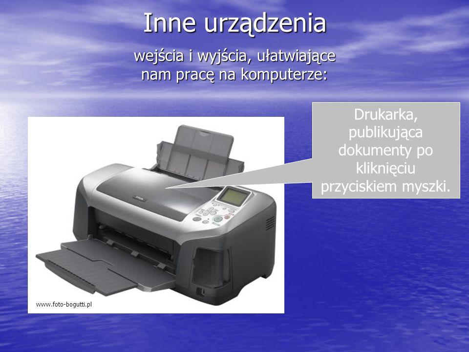 Inne urządzenia wejścia i wyjścia, ułatwiające nam pracę na komputerze: www.foto-bogutti.pl Drukarka, publikująca dokumenty po kliknięciu przyciskiem