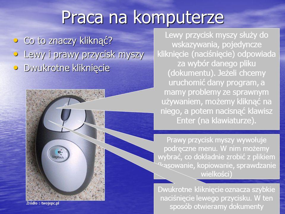 Praca na komputerze Co to znaczy kliknąć? Co to znaczy kliknąć? Lewy i prawy przycisk myszy Lewy i prawy przycisk myszy Dwukrotne kliknięcie Dwukrotne