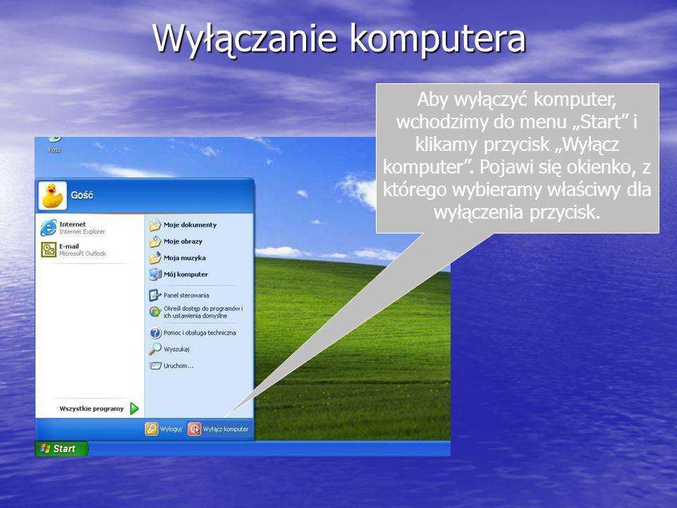 Wyłączanie komputera Aby wyłączyć komputer, wchodzimy do menu Start i klikamy przycisk Wyłącz komputer. Pojawi się okienko, z którego wybieramy właści