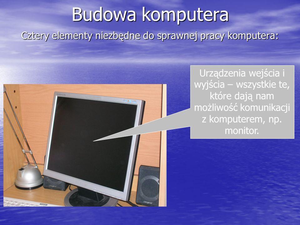 Budowa komputera Cztery elementy niezbędne do sprawnej pracy komputera: Urządzenia wejścia i wyjścia – wszystkie te, które dają nam możliwość komunika