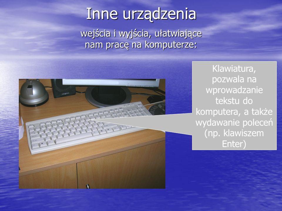 Inne urządzenia wejścia i wyjścia, ułatwiające nam pracę na komputerze: Klawiatura, pozwala na wprowadzanie tekstu do komputera, a także wydawanie pol