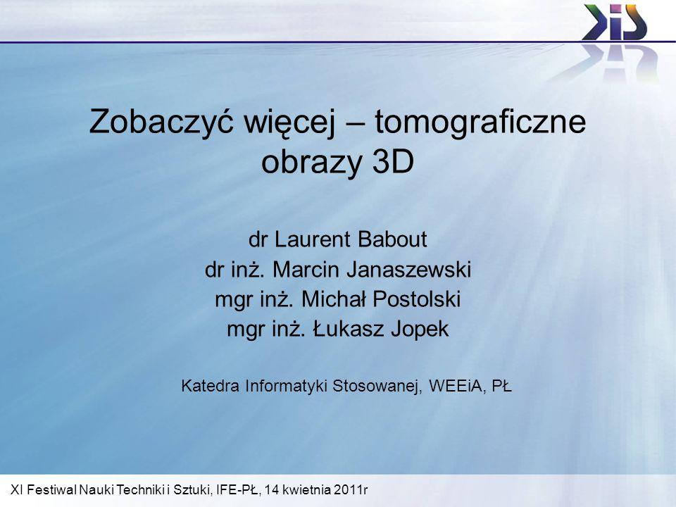 Zobaczyć więcej – tomograficzne obrazy 3D dr Laurent Babout dr inż. Marcin Janaszewski mgr inż. Michał Postolski mgr inż. Łukasz Jopek Katedra Informa