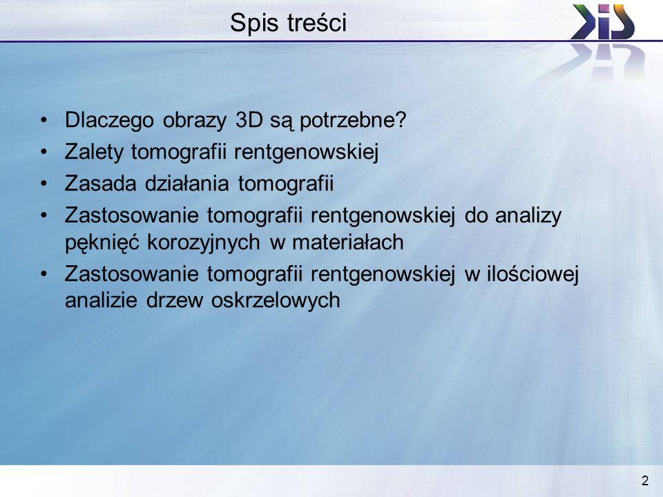 2 Spis treści Dlaczego obrazy 3D są potrzebne? Zalety tomografii rentgenowskiej Zasada działania tomografii Zastosowanie tomografii rentgenowskiej do