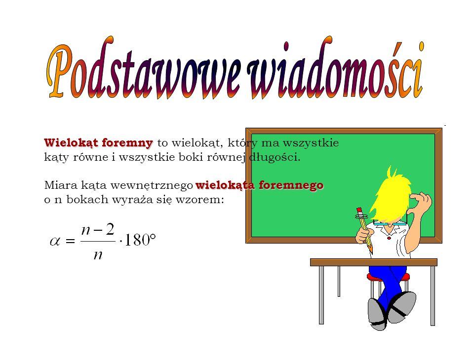 Wielokąt foremny Wielokąt foremny to wielokąt, który ma wszystkie kąty równe i wszystkie boki równej długości. wielokąta foremnego Miara kąta wewnętrz