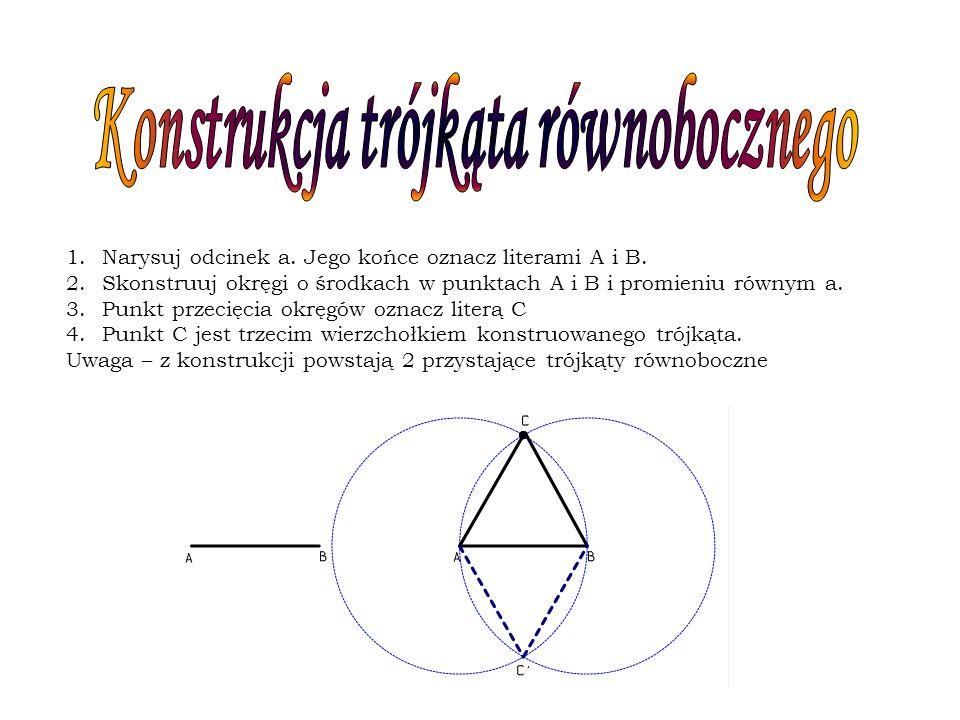 1.Narysuj odcinek a. Jego końce oznacz literami A i B. 2.Skonstruuj okręgi o środkach w punktach A i B i promieniu równym a. 3.Punkt przecięcia okręgó
