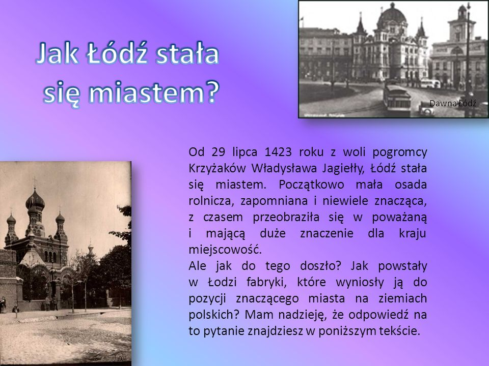 Dawna Łódź Od 29 lipca 1423 roku z woli pogromcy Krzyżaków Władysława Jagiełły, Łódź stała się miastem. Początkowo mała osada rolnicza, zapomniana i n