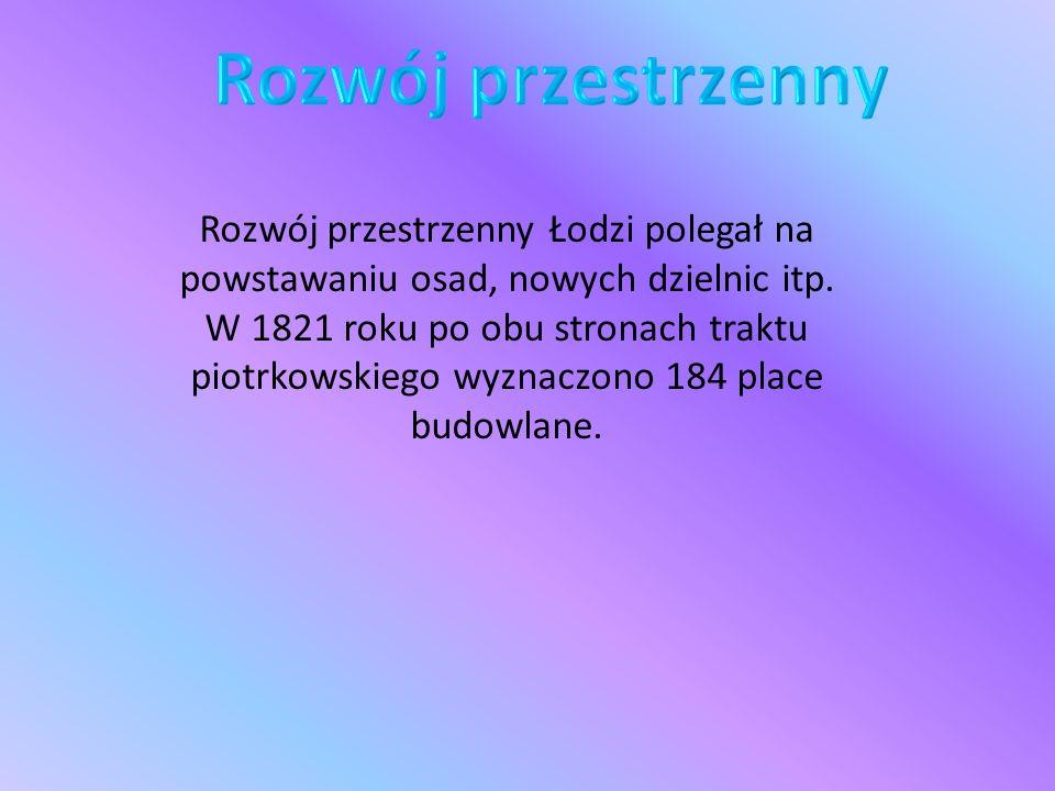 Rozwój przestrzenny Łodzi polegał na powstawaniu osad, nowych dzielnic itp. W 1821 roku po obu stronach traktu piotrkowskiego wyznaczono 184 place bud