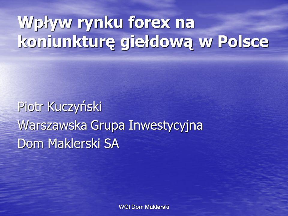 WGI Dom Maklerski Wpływ rynku forex na koniunkturę giełdową w Polsce Piotr Kuczyński Warszawska Grupa Inwestycyjna Dom Maklerski SA