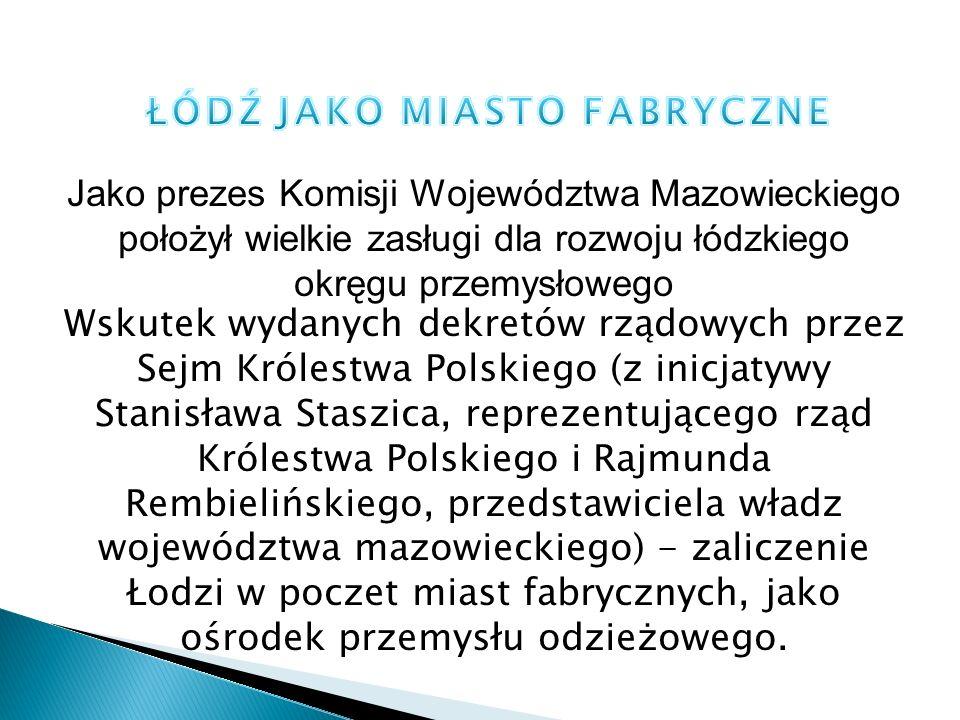 Jako prezes Komisji Województwa Mazowieckiego położył wielkie zasługi dla rozwoju łódzkiego okręgu przemysłowego Wskutek wydanych dekretów rządowych p