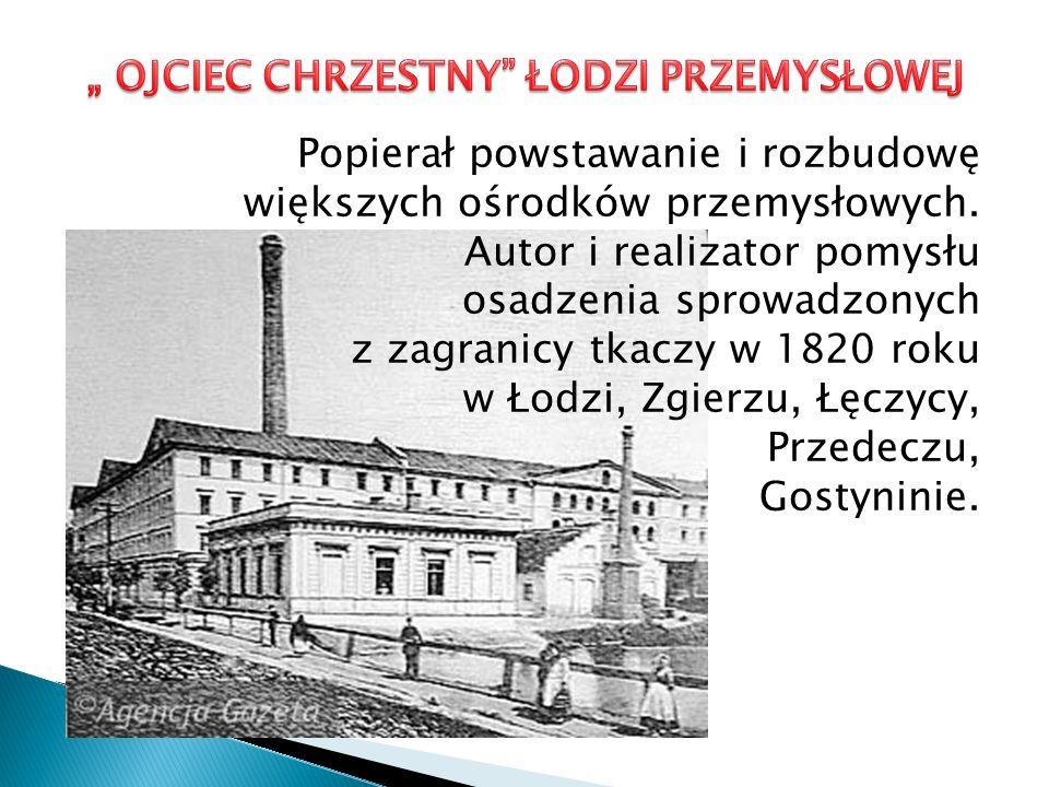 Popierał powstawanie i rozbudowę większych ośrodków przemysłowych. Autor i realizator pomysłu osadzenia sprowadzonych z zagranicy tkaczy w 1820 roku w