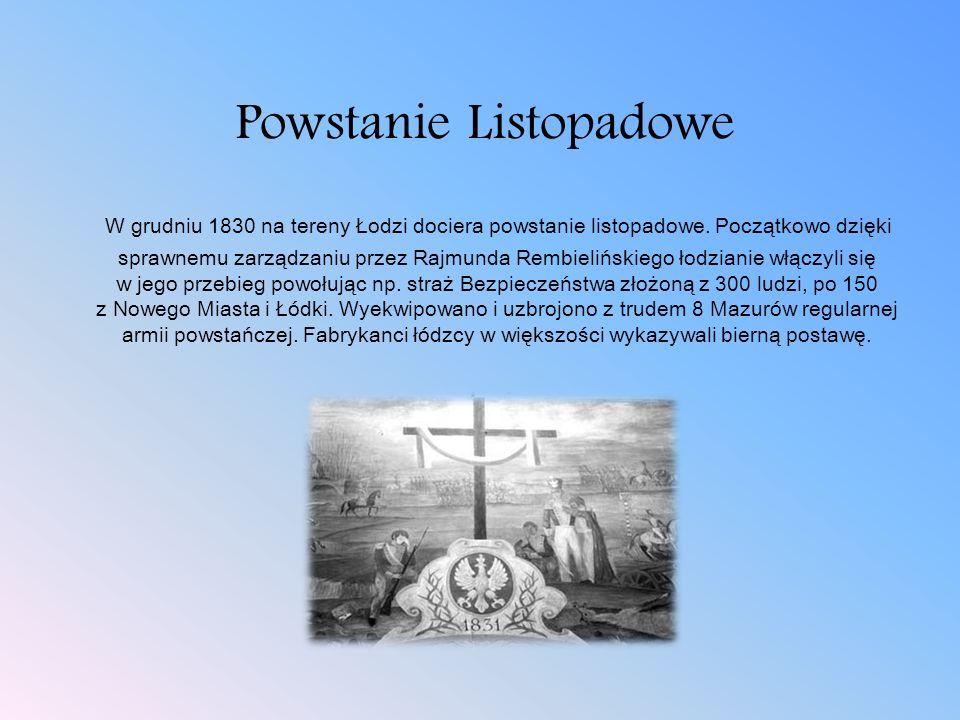 Powstanie Listopadowe W grudniu 1830 na tereny Łodzi dociera powstanie listopadowe. Początkowo dzięki sprawnemu zarządzaniu przez Rajmunda Rembielińsk
