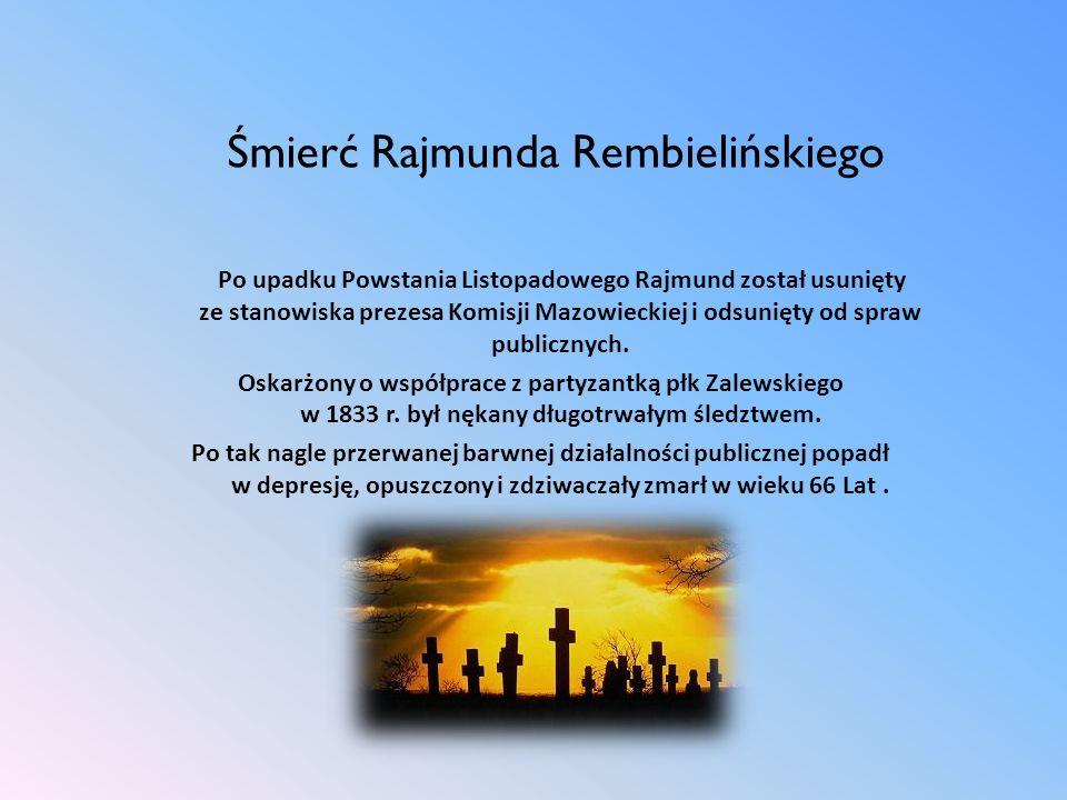 Śmierć Rajmunda Rembielińskiego Po upadku Powstania Listopadowego Rajmund został usunięty ze stanowiska prezesa Komisji Mazowieckiej i odsunięty od sp