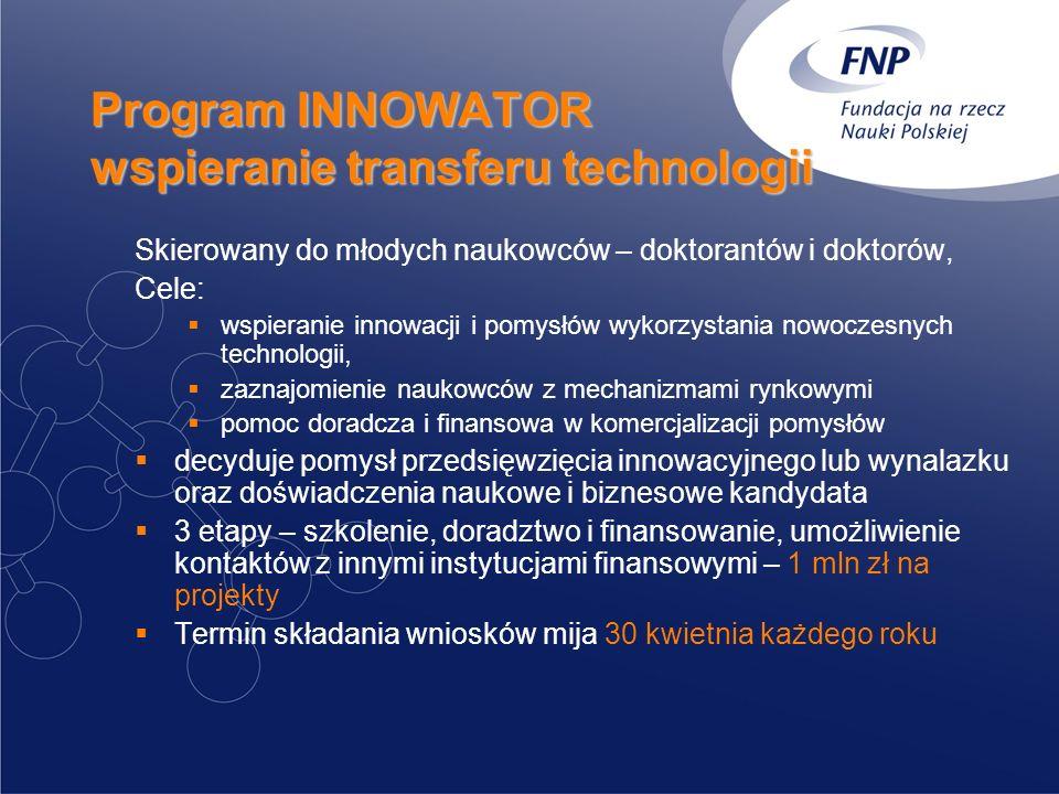 Program INNOWATOR wspieranie transferu technologii Skierowany do młodych naukowców – doktorantów i doktorów, Cele: wspieranie innowacji i pomysłów wykorzystania nowoczesnych technologii, zaznajomienie naukowców z mechanizmami rynkowymi pomoc doradcza i finansowa w komercjalizacji pomysłów decyduje pomysł przedsięwzięcia innowacyjnego lub wynalazku oraz doświadczenia naukowe i biznesowe kandydata 3 etapy – szkolenie, doradztwo i finansowanie, umożliwienie kontaktów z innymi instytucjami finansowymi – 1 mln zł na projekty Termin składania wniosków mija 30 kwietnia każdego roku