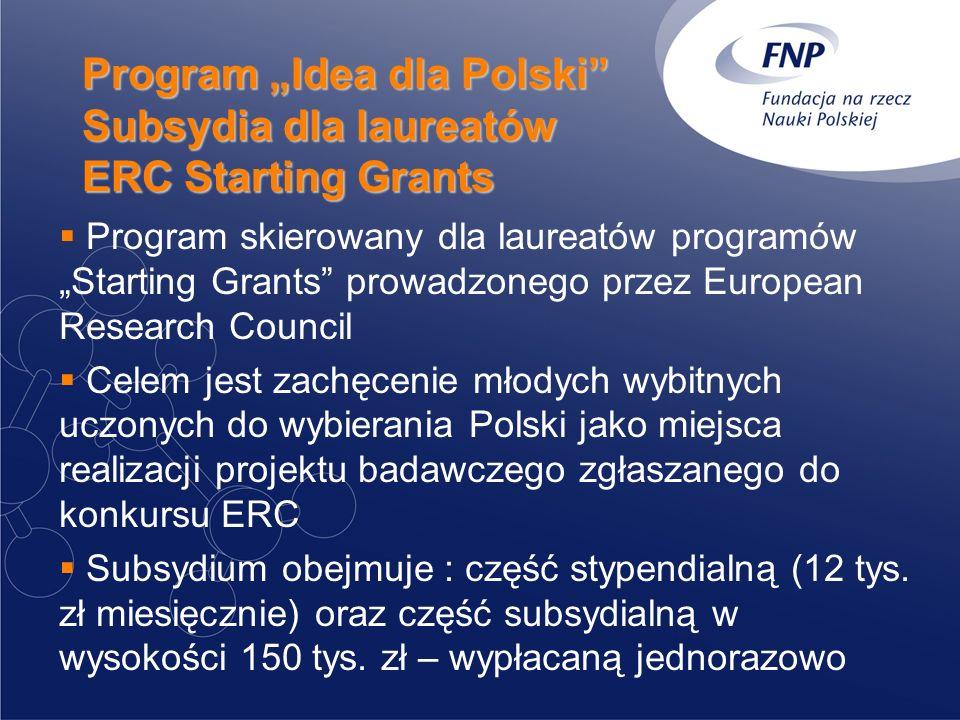 Program Idea dla Polski Subsydia dla laureatów ERC Starting Grants Program skierowany dla laureatów programów Starting Grants prowadzonego przez European Research Council Celem jest zachęcenie młodych wybitnych uczonych do wybierania Polski jako miejsca realizacji projektu badawczego zgłaszanego do konkursu ERC Subsydium obejmuje : część stypendialną (12 tys.
