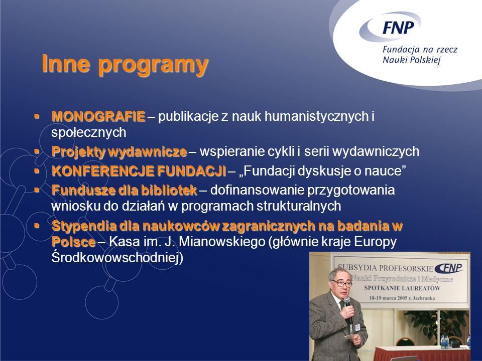 Inne programy MONOGRAFIE MONOGRAFIE – publikacje z nauk humanistycznych i społecznych Projekty wydawnicze Projekty wydawnicze – wspieranie cykli i serii wydawniczych KONFERENCJE FUNDACJI KONFERENCJE FUNDACJI – Fundacji dyskusje o nauce Fundusze dla bibliotek Fundusze dla bibliotek – dofinansowanie przygotowania wniosku do działań w programach strukturalnych Stypendia dla naukowców zagranicznych na badania w Polsce Stypendia dla naukowców zagranicznych na badania w Polsce – Kasa im.
