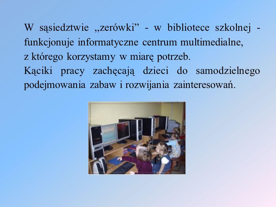 W sąsiedztwie,,zerówki - w bibliotece szkolnej - funkcjonuje informatyczne centrum multimedialne, z którego korzystamy w miarę potrzeb. Kąciki pracy z