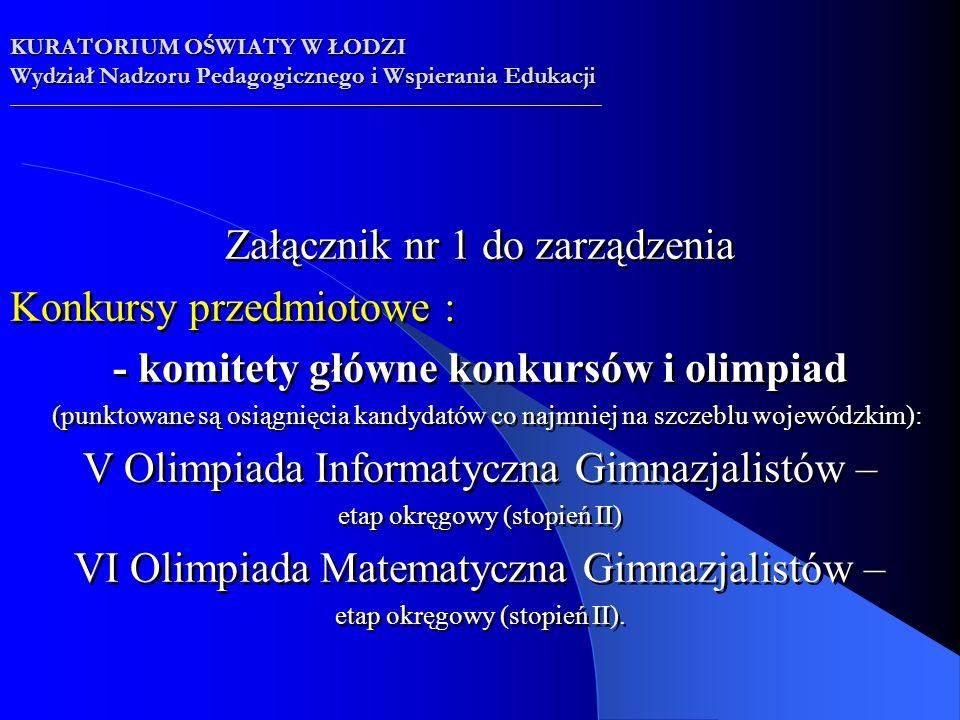 Załącznik nr 1 do zarządzenia Konkursy przedmiotowe : - komitety główne konkursów i olimpiad (punktowane są osiągnięcia kandydatów co najmniej na szczeblu wojewódzkim): V Olimpiada Informatyczna Gimnazjalistów – etap okręgowy (stopień II) VI Olimpiada Matematyczna Gimnazjalistów – etap okręgowy (stopień II).