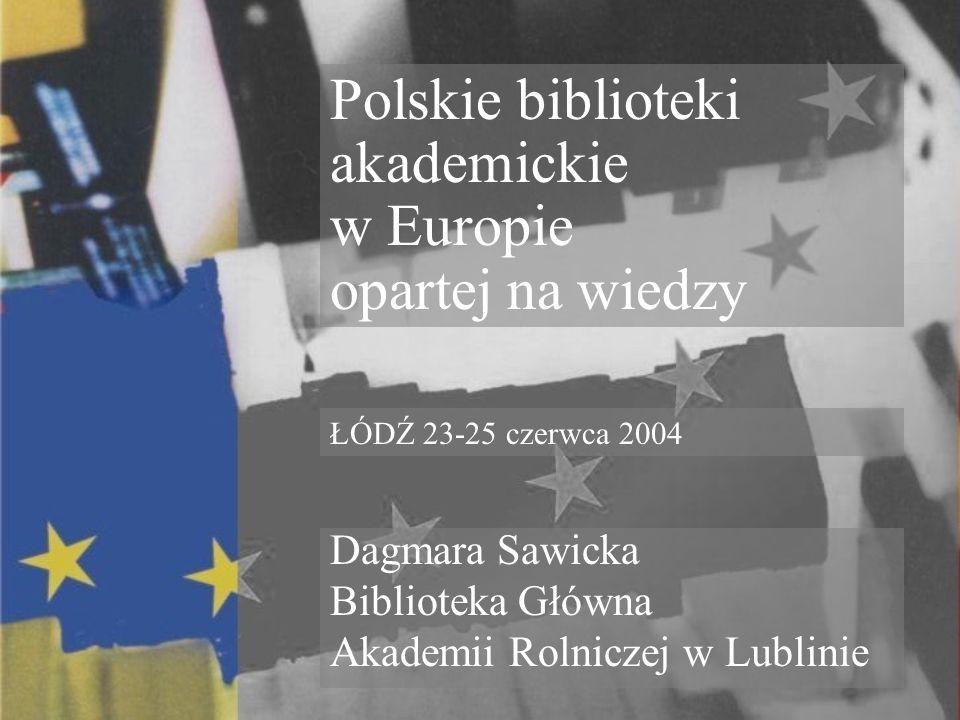 Polskie biblioteki akademickie w Europie opartej na wiedzy Dagmara Sawicka Biblioteka Główna Akademii Rolniczej w Lublinie ŁÓDŹ 23-25 czerwca 2004