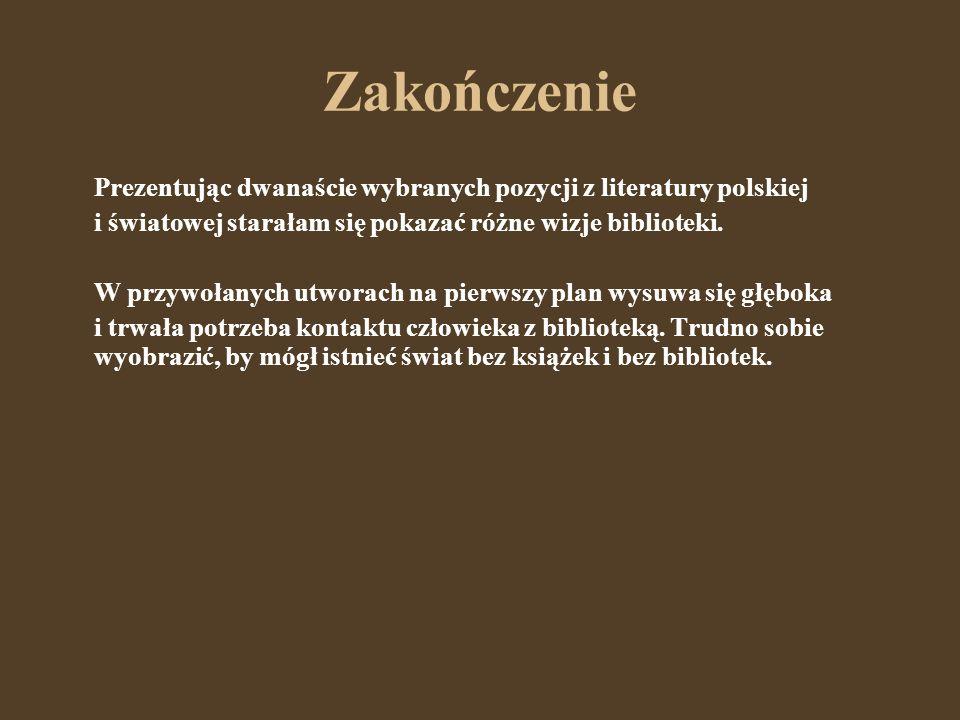 Zakończenie Prezentując dwanaście wybranych pozycji z literatury polskiej i światowej starałam się pokazać różne wizje biblioteki. W przywołanych utwo