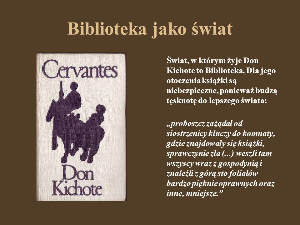 Biblioteka jako świat Świat, w którym żyje Don Kichote to Biblioteka. Dla jego otoczenia książki są niebezpieczne, ponieważ budzą tęsknotę do lepszego