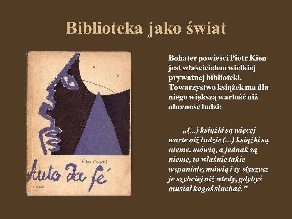 Biblioteka jako świat Bohater powieści Piotr Kien jest właścicielem wielkiej prywatnej biblioteki. Towarzystwo książek ma dla niego większą wartość ni