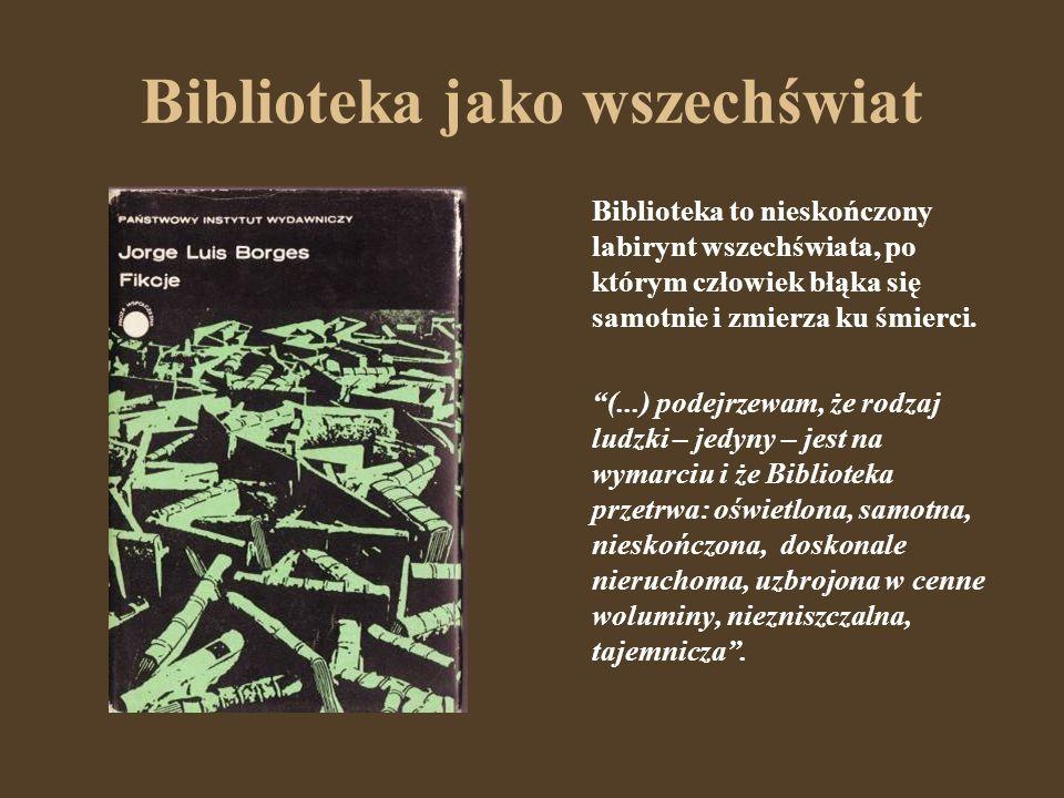 Biblioteka jako wszechświat Biblioteka to nieskończony labirynt wszechświata, po którym człowiek błąka się samotnie i zmierza ku śmierci. (...) podejr