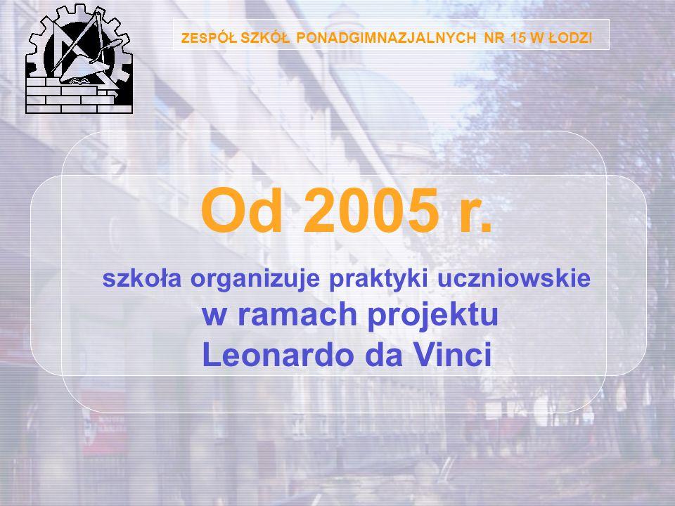 ZESP ÓŁ SZKÓŁ PONADGIMNAZJALNYCH NR 15 W ŁODZI Od 2005 r. szkoła organizuje praktyki uczniowskie w ramach projektu Leonardo da Vinci
