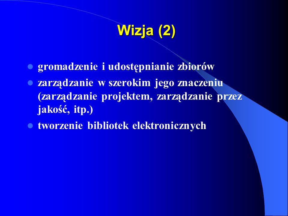 Wizja (2) gromadzenie i udostępnianie zbiorów zarządzanie w szerokim jego znaczeniu (zarządzanie projektem, zarządzanie przez jakość, itp.) tworzenie bibliotek elektronicznych