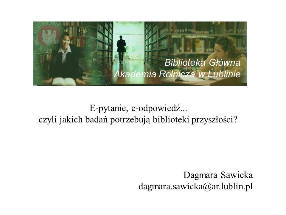 E-pytanie, e-odpowiedź... czyli jakich badań potrzebują biblioteki przyszłości? Dagmara Sawicka dagmara.sawicka@ar.lublin.pl Biblioteka Główna Akademi