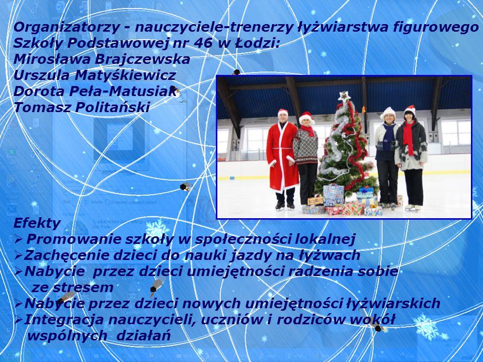 Organizatorzy - nauczyciele-trenerzy łyżwiarstwa figurowego Szkoły Podstawowej nr 46 w Łodzi: Mirosława Brajczewska Urszula Matyśkiewicz Dorota Peła-M