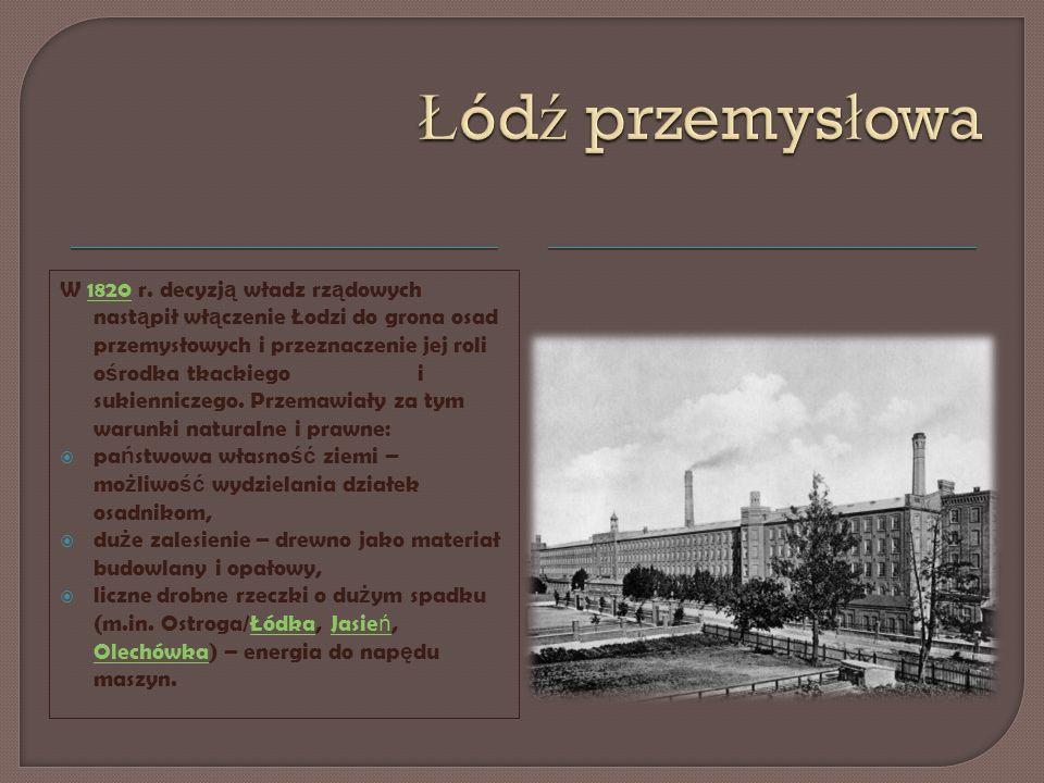 W 1820 r. decyzj ą władz rz ą dowych nast ą pił wł ą czenie Łodzi do grona osad przemysłowych i przeznaczenie jej roli o ś rodka tkackiego i sukiennic