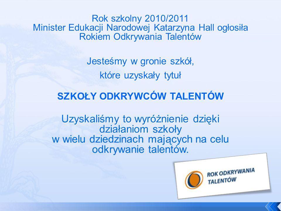 Rok szkolny 2010/2011 Minister Edukacji Narodowej Katarzyna Hall ogłosiła Rokiem Odkrywania Talentów Jesteśmy w gronie szkół, które uzyskały tytuł SZKOŁY ODKRYWCÓW TALENTÓW Uzyskaliśmy to wyróżnienie dzięki działaniom Uzyskaliśmy to wyróżnienie dzięki działaniom szkoły w wielu dziedzinach mających na celu odkrywanie talentów.