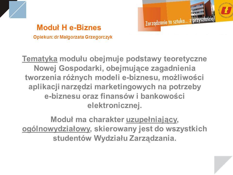 Moduł H e-Biznes Opiekun: dr Małgorzata Grzegorczyk Tematyka modułu obejmuje podstawy teoretyczne Nowej Gospodarki, obejmujące zagadnienia tworzenia różnych modeli e-biznesu, możliwości aplikacji narzędzi marketingowych na potrzeby e-biznesu oraz finansów i bankowości elektronicznej.