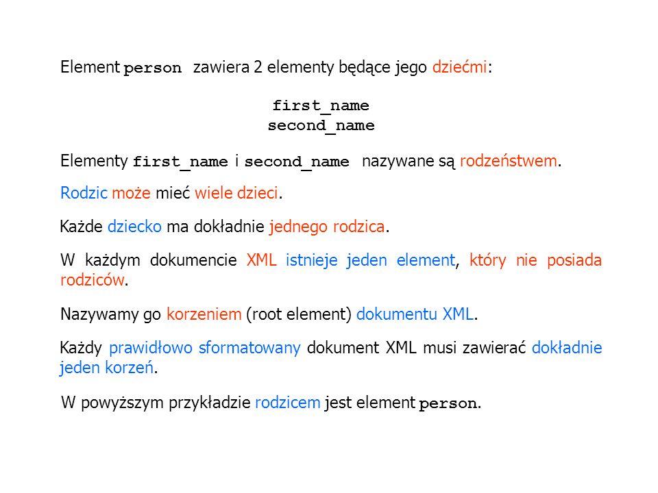 Element person zawiera 2 elementy będące jego dziećmi: first_name second_name Elementy first_name i second_name nazywane są rodzeństwem. Rodzic może m