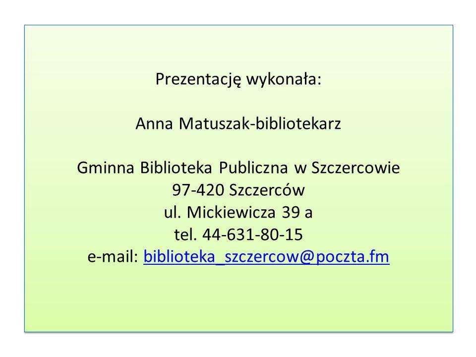 Prezentację wykonała: Anna Matuszak-bibliotekarz Gminna Biblioteka Publiczna w Szczercowie 97-420 Szczerców ul.