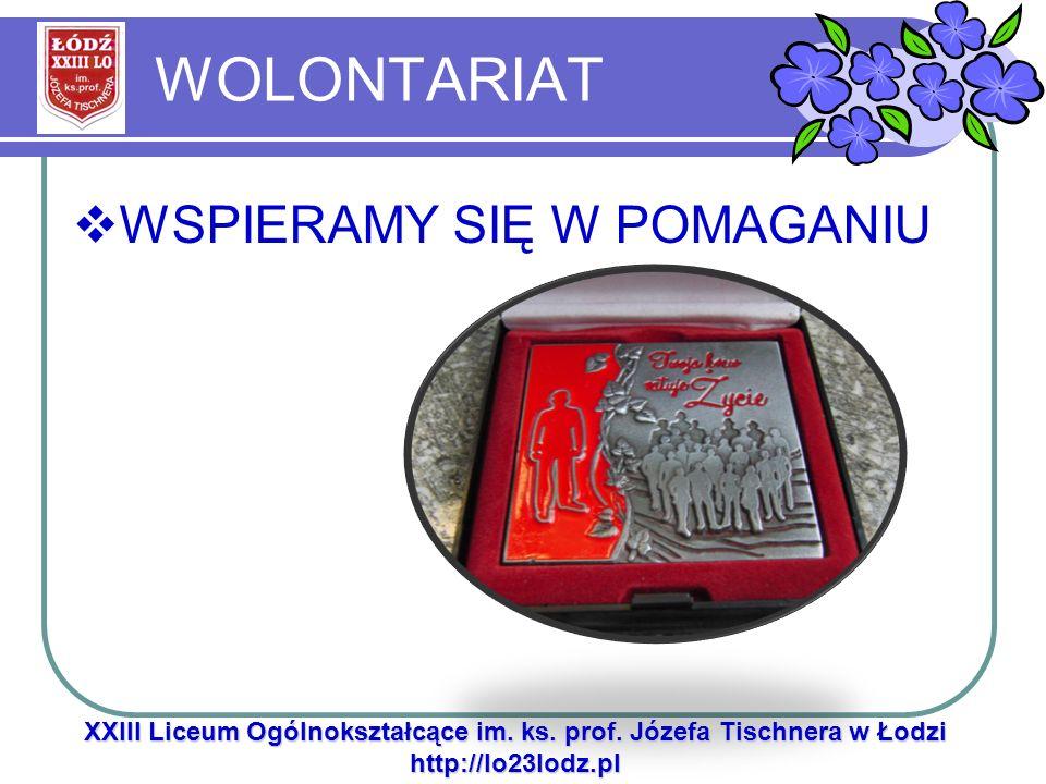 WOLONTARIAT XXIII Liceum Ogólnokształcące im. ks. prof. Józefa Tischnera w Łodzi http://lo23lodz.pl WSPIERAMY SIĘ W POMAGANIU