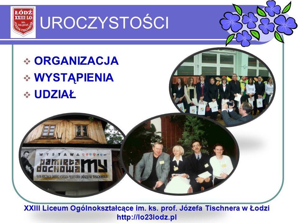 UROCZYSTOŚCI ORGANIZACJA WYSTĄPIENIA UDZIAŁ XXIII Liceum Ogólnokształcące im. ks. prof. Józefa Tischnera w Łodzi http://lo23lodz.pl