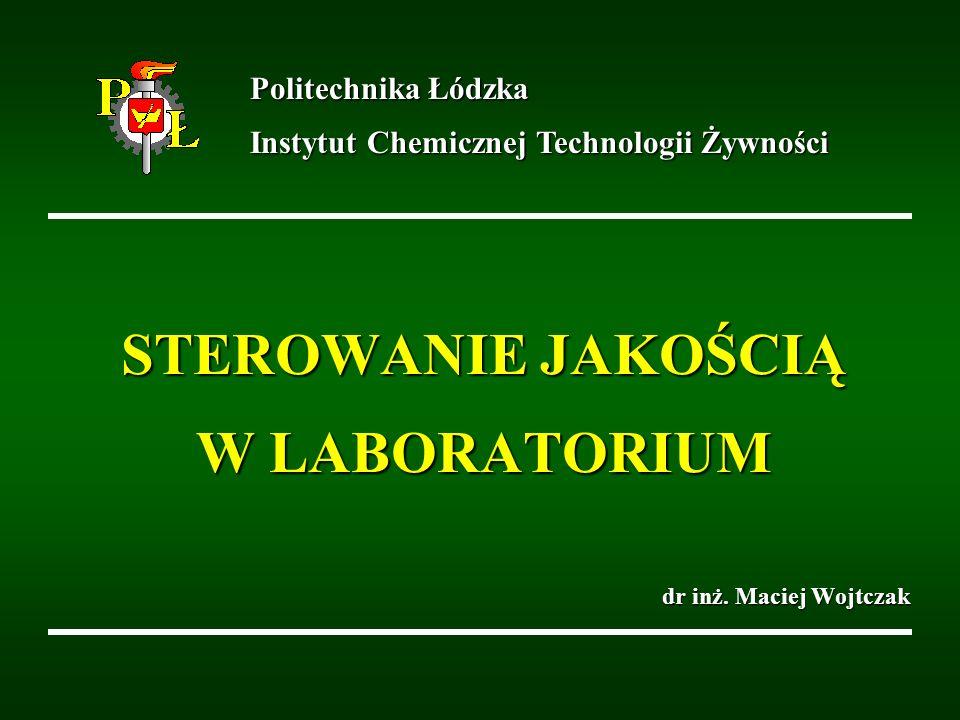 STEROWANIE JAKOŚCIĄ W LABORATORIUM dr inż. Maciej Wojtczak Politechnika Łódzka Instytut Chemicznej Technologii Żywności