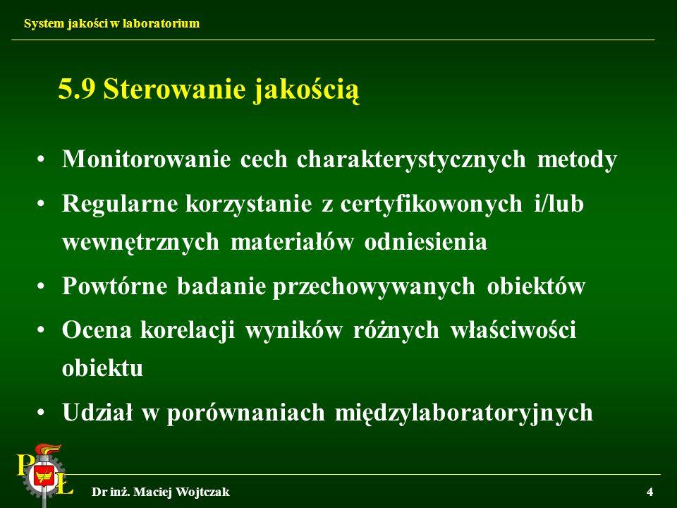 System jakości w laboratorium Dr inż. Maciej Wojtczak4 5.9 Sterowanie jakością Monitorowanie cech charakterystycznych metody Regularne korzystanie z c